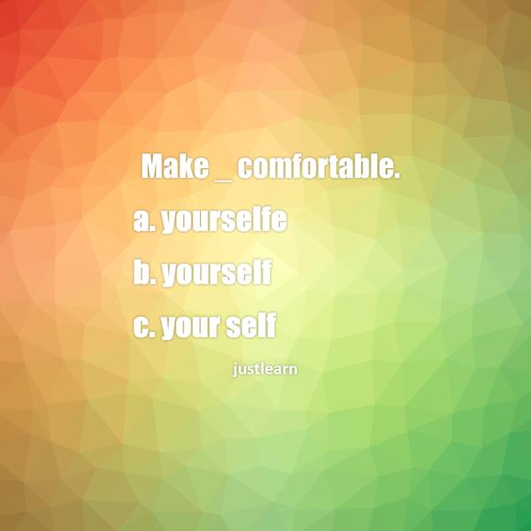 Make _ comfortable. a. yourselfe b. yourself c. your self