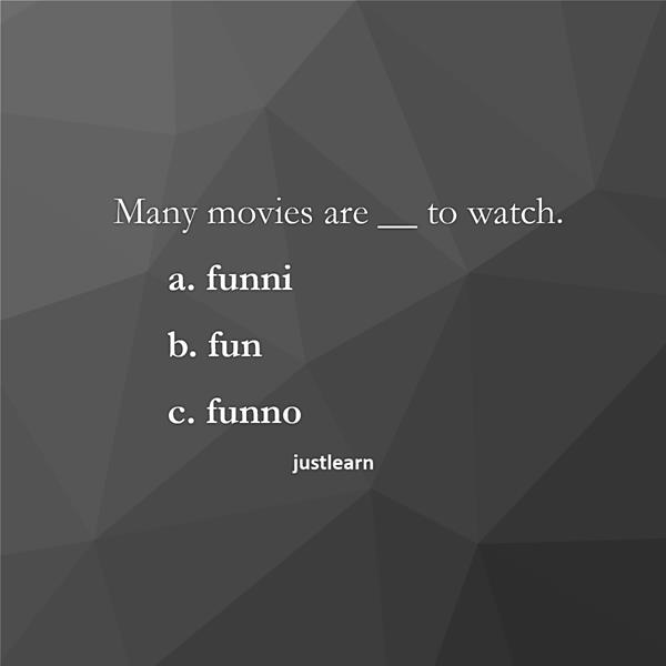 Many movies are __ to watch. a. funni b. fun c. funno