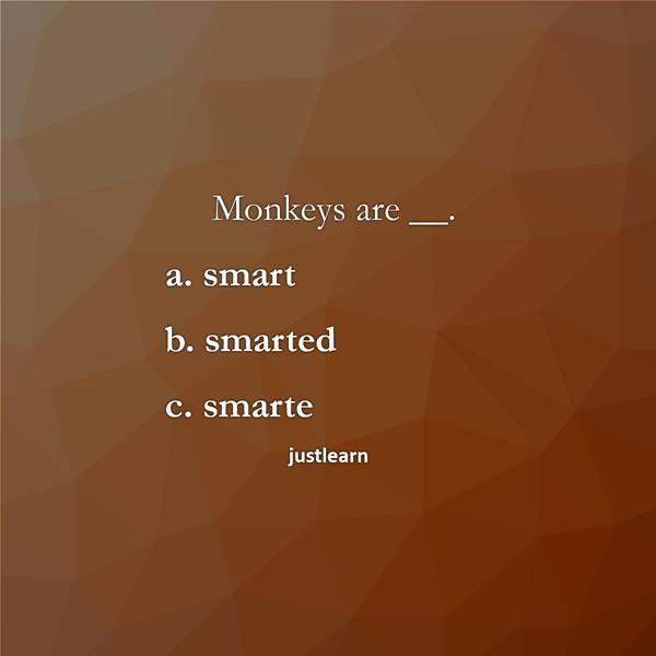 Monkeys are __. a. smart b. smarted c. smarte