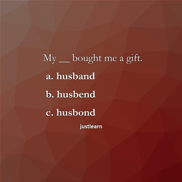 My __ bought me a gift. a. husband b. husbend c. husbond
