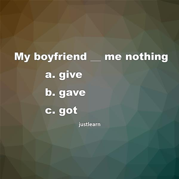 My boyfriend __ me nothing a. give b. gave c. got