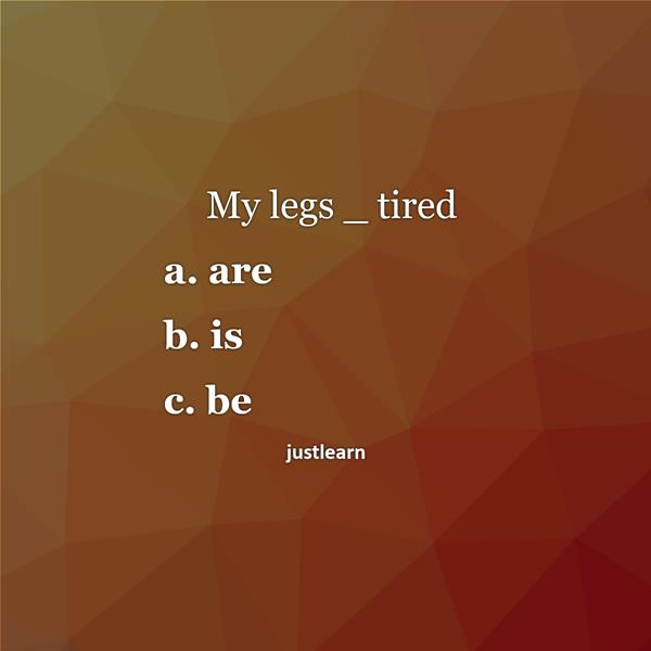 My legs _ tired a. are b. is c. be