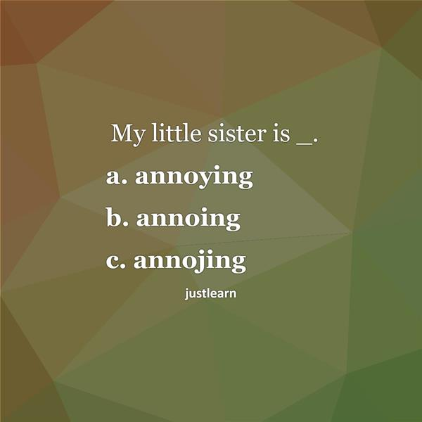 My little sister is _. a. annoying b. annoing c. annojing
