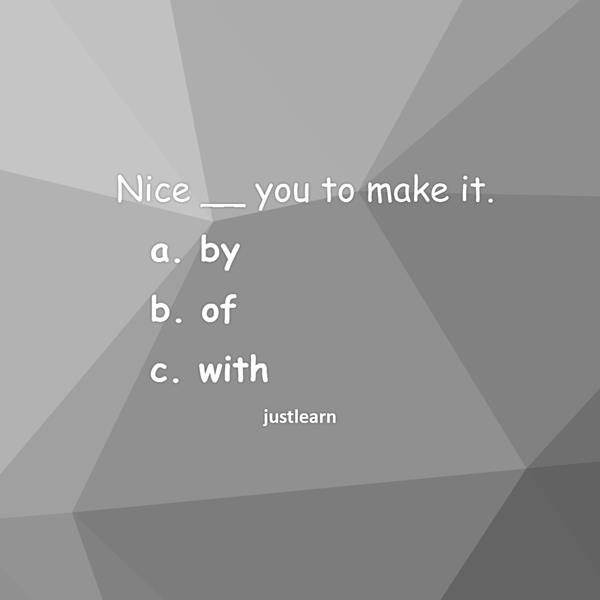 Nice __ you to make it. a. by b. of c. with