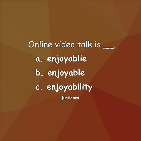 Online video talk is __. a. enjoyablie b. enjoyable c. enjoyability