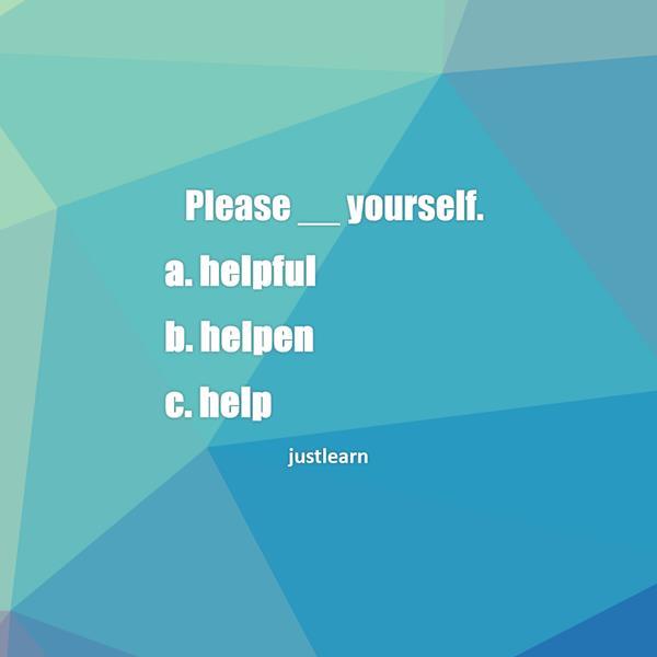 Please __ yourself. a. helpful b. helpen c. help