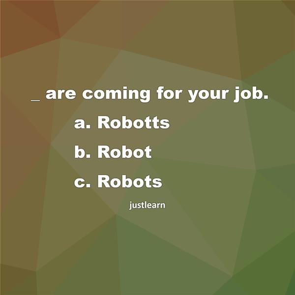 _ are coming for your job. a. Robotts b. Robot c. Robots