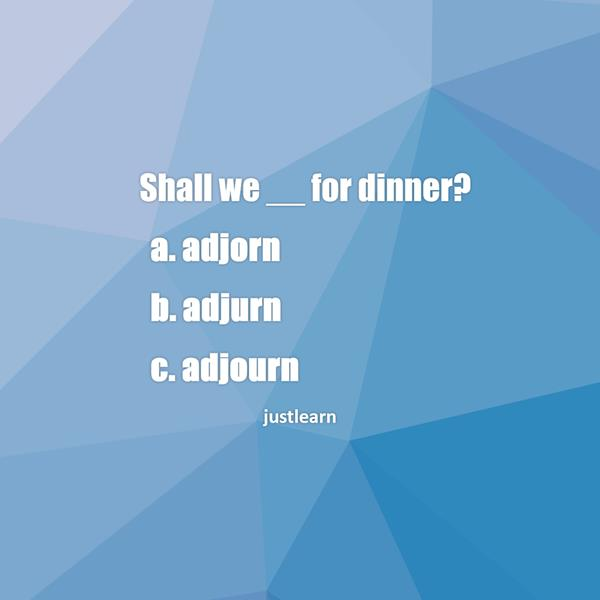 Shall we __ for dinner? a. adjorn b. adjurn c. adjourn