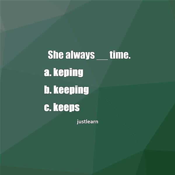 She always __ time. a. keping b. keeping c. keeps