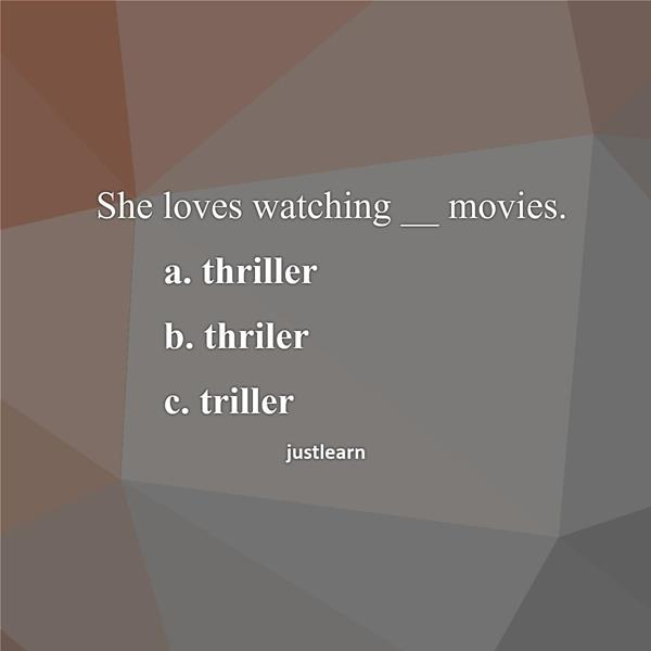 She loves watching __ movies. a. thriller b. thriler c. triller