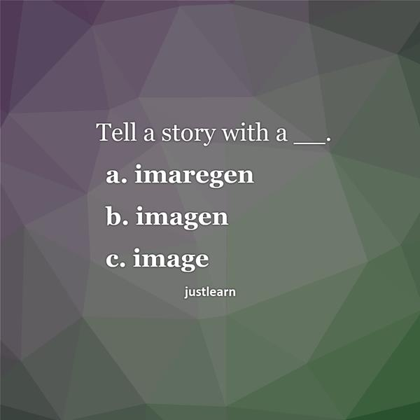 Tell a story with a __. a. imaregen b. imagen c. image
