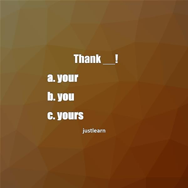 Thank __! a. your b. you c. yours