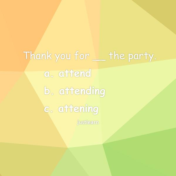 Thank you for __ the party. a. attend b. attending c. attening