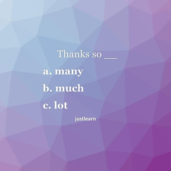 Thanks so __ a. many b. much c. lot