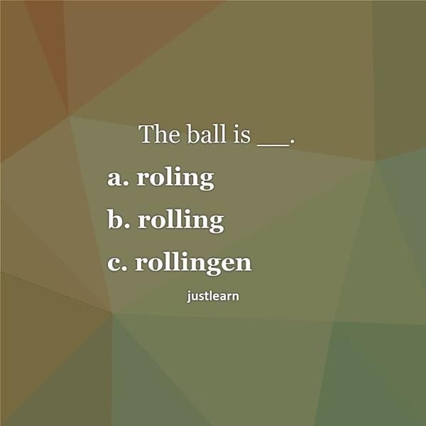 The ball is __. a. roling b. rolling c. rollingen