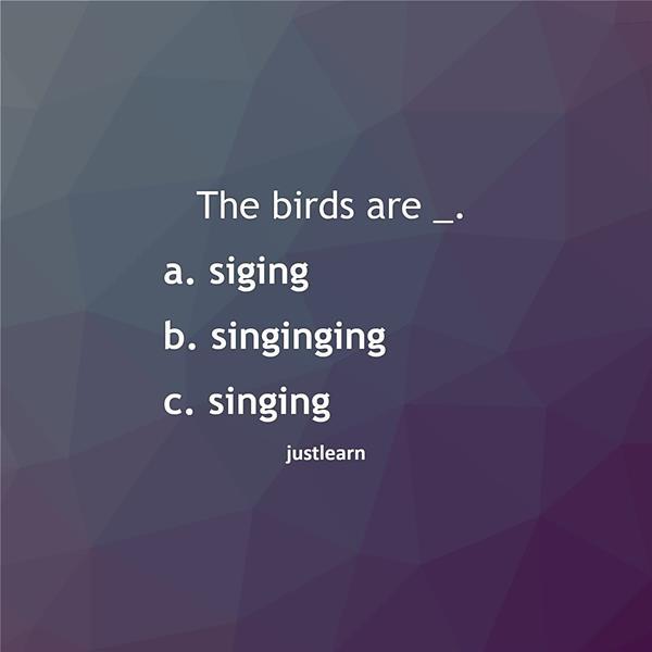 The birds are _. a. siging b. singinging c. singing