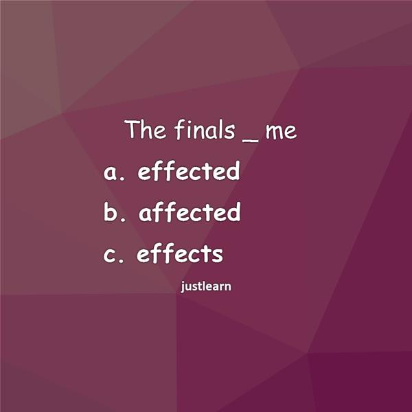 The finals _ me a. effected b. affected c. effects