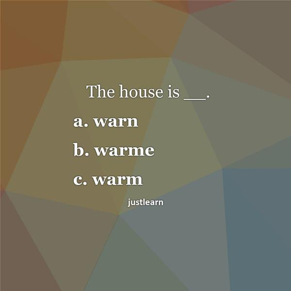 The house is __. a. warn b. warme c. warm