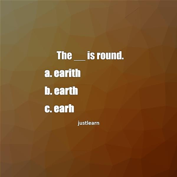 The __ is round. a. earith b. earth c. earh