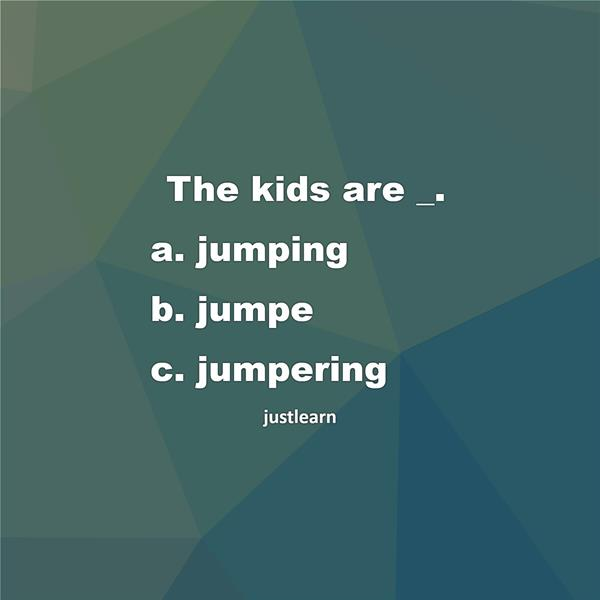 The kids are _. a. jumping b. jumpe c. jumpering