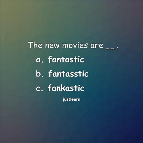 The new movies are __. a. fantastic b. fantasstic c. fankastic