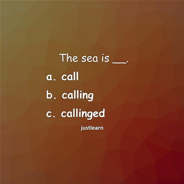 The sea is __. a. call b. calling c. callinged