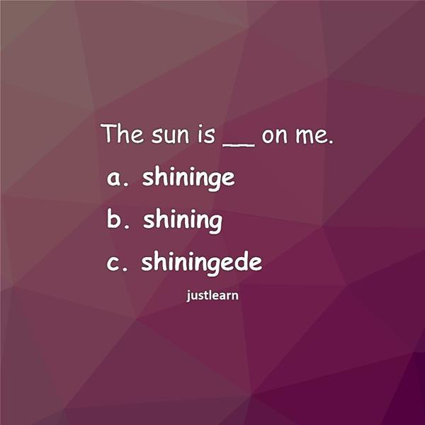 The sun is __ on me. a. shininge b. shining c. shiningede