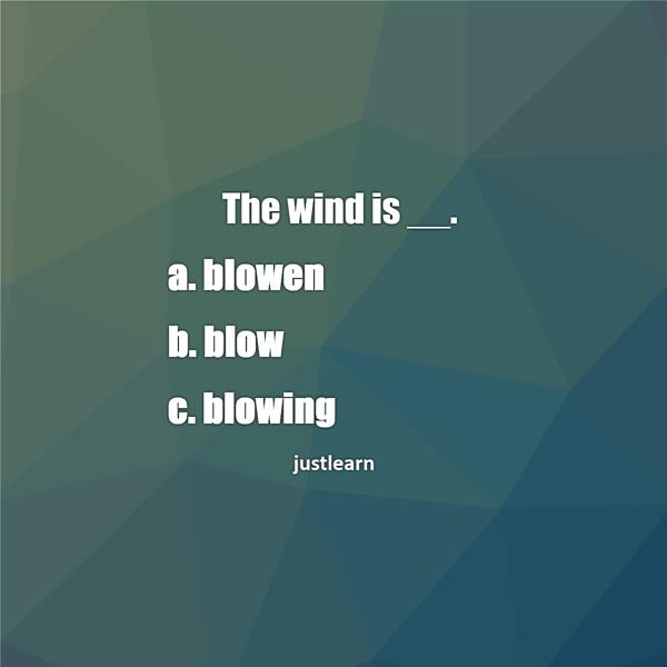 The wind is __. a. blowen b. blow c. blowing