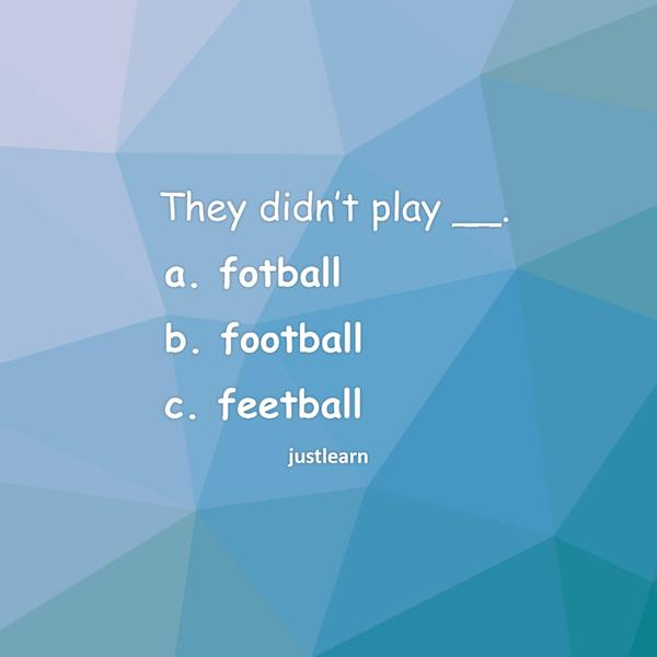 They didn't play __. a. fotball b. football c. feetball