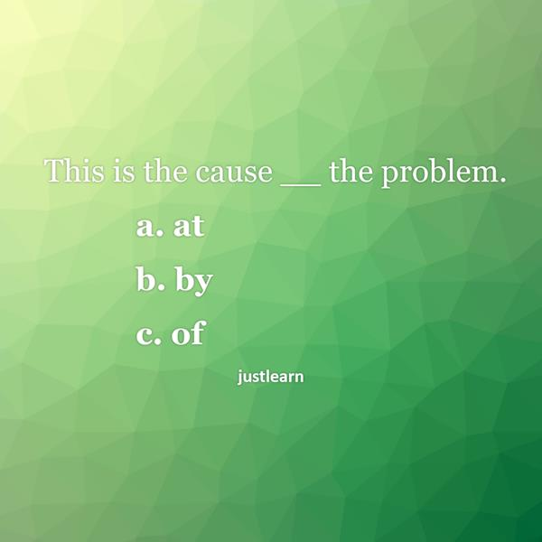 This is the cause __ the problem. a. at b. by c. of