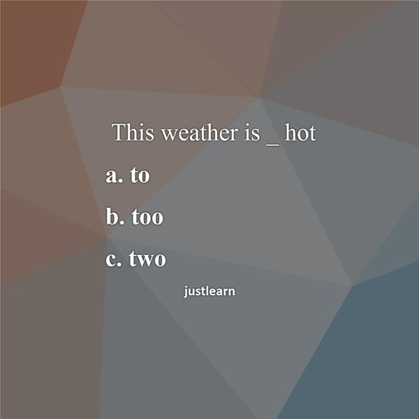 This weather is _ hot a. to b. too c. two