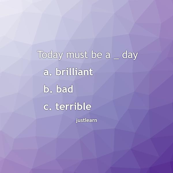 Today must be a _ day a. brilliant b. bad c. terrible