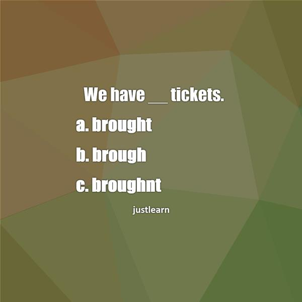 We have __ tickets. a. brought b. brough c. broughnt