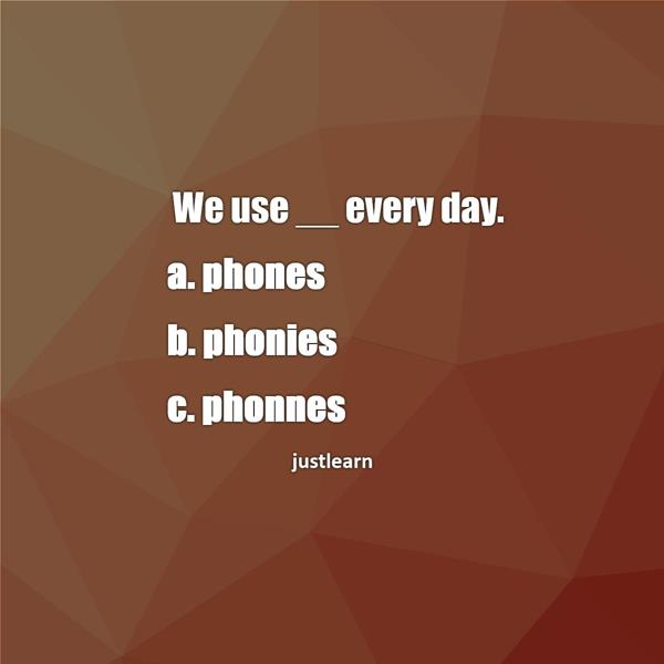 We use __ every day. a. phones b. phonies c. phonnes