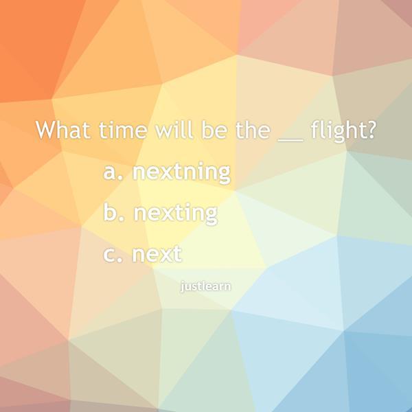 What time will be the __ flight?  a. nextning b. nexting c. next