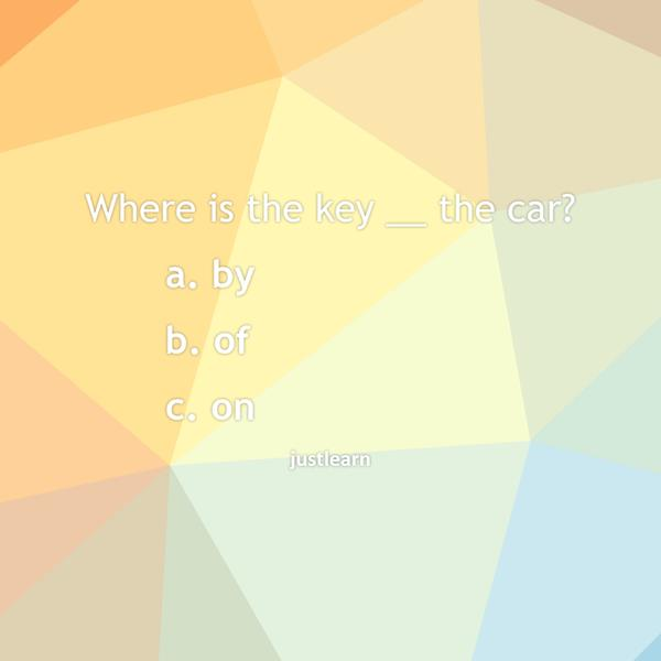 Where is the key __ the car?  a. by b. of c. on