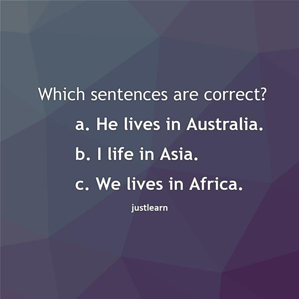 Which sentences are correct? a. He lives in Australia. b. I life in Asia. c. We lives in Africa.