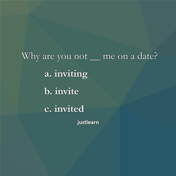 Why are you not __ me on a date? a. inviting b. invite c. invited