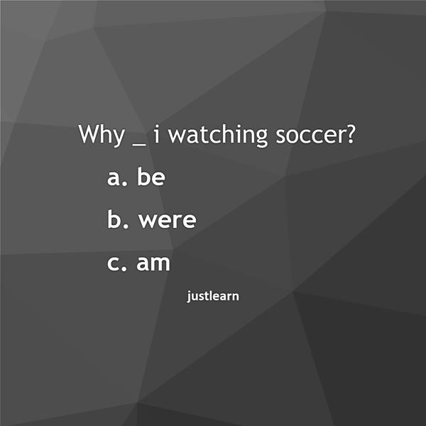 Why _ i watching soccer? a. be b. were c. am