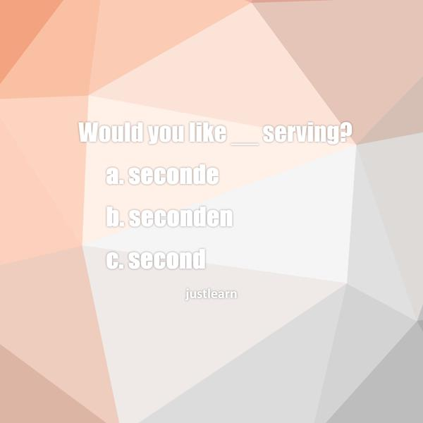 Would you like __ serving? a. seconde b. seconden c. second