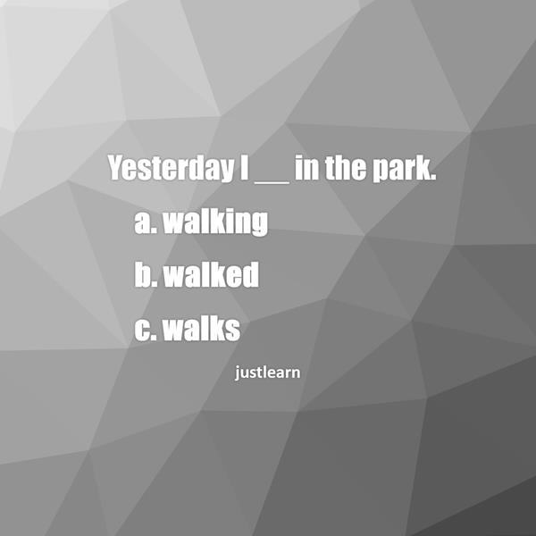 Yesterday I __ in the park. a. walking b. walked c. walks