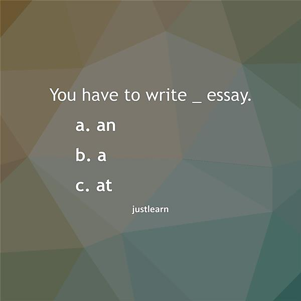 You have to write _ essay. a. an b. a c. at