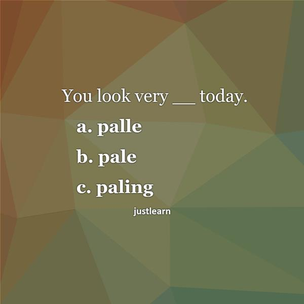You look very __ today. a. palle b. pale c. paling