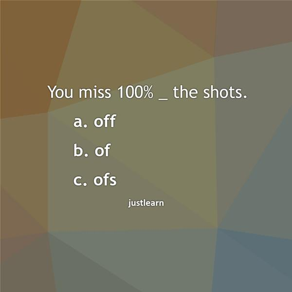 You miss 100% _ the shots. a. off b. of c. ofs